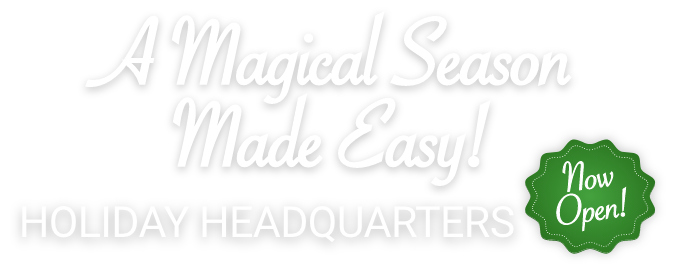 A Magical Season Made Easy! Holiday Headquarters Now Open