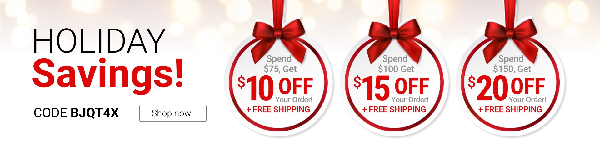 Holiday Savings. Spend $75 get $10 off, spend $100 get $15 off, spend $150 get $20 off.  Shop now.